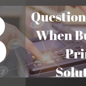 Read more about the article 8 QUESTIONS TO ASK WHEN BUYING A PRINT SOLUTION